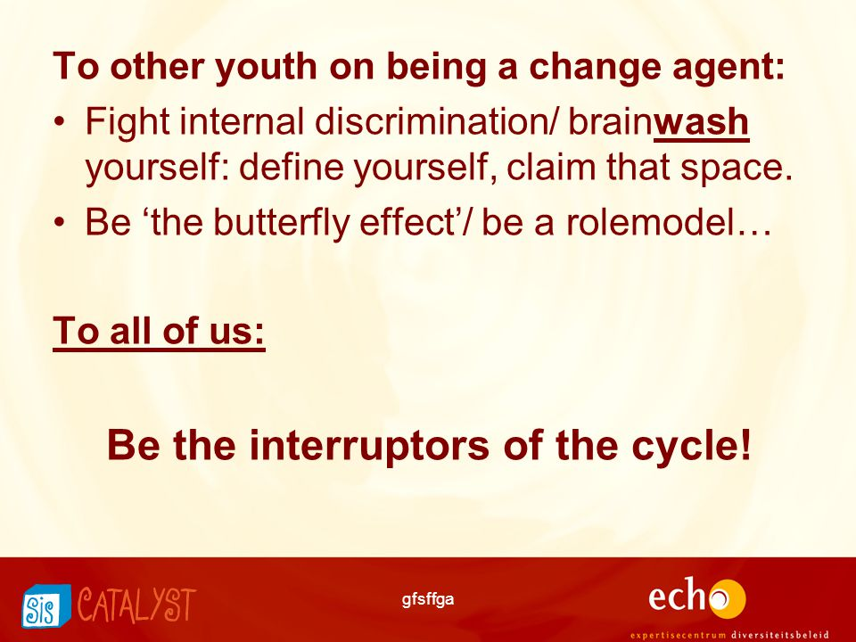 To other youth on being a change agent: Fight internal discrimination/ brainwash yourself: define yourself, claim that space.