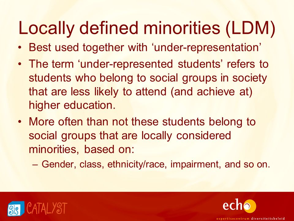 Locally defined minorities (LDM) Best used together with 'under-representation' The term 'under-represented students' refers to students who belong to social groups in society that are less likely to attend (and achieve at) higher education.