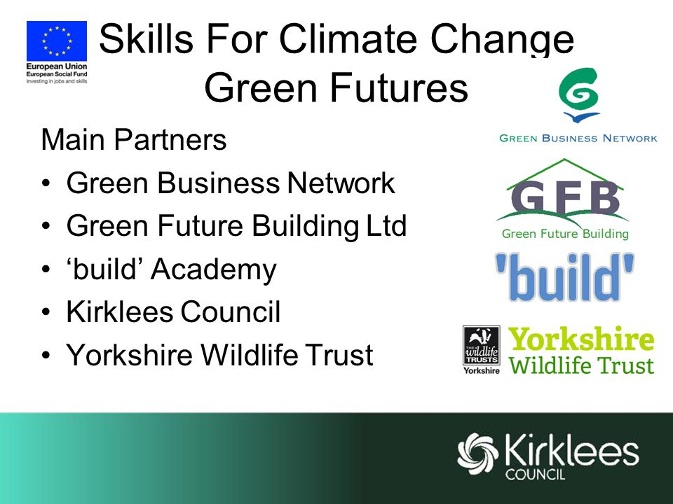 Skills For Climate Change Green Futures Main Partners Green Business Network Green Future Building Ltd 'build' Academy Kirklees Council Yorkshire Wildlife Trust