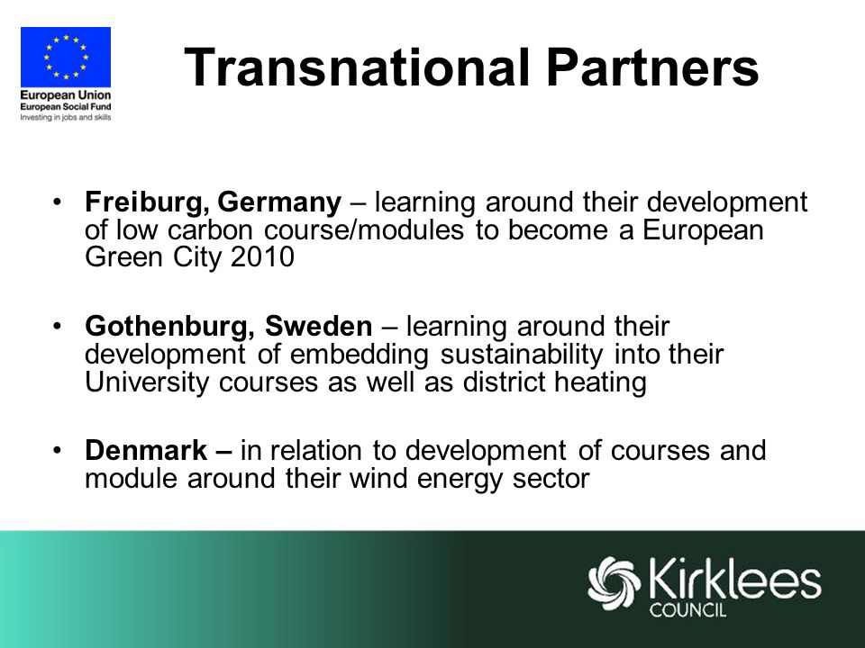 Transnational Partners Freiburg, Germany – learning around their development of low carbon course/modules to become a European Green City 2010 Gothenburg, Sweden – learning around their development of embedding sustainability into their University courses as well as district heating Denmark – in relation to development of courses and module around their wind energy sector