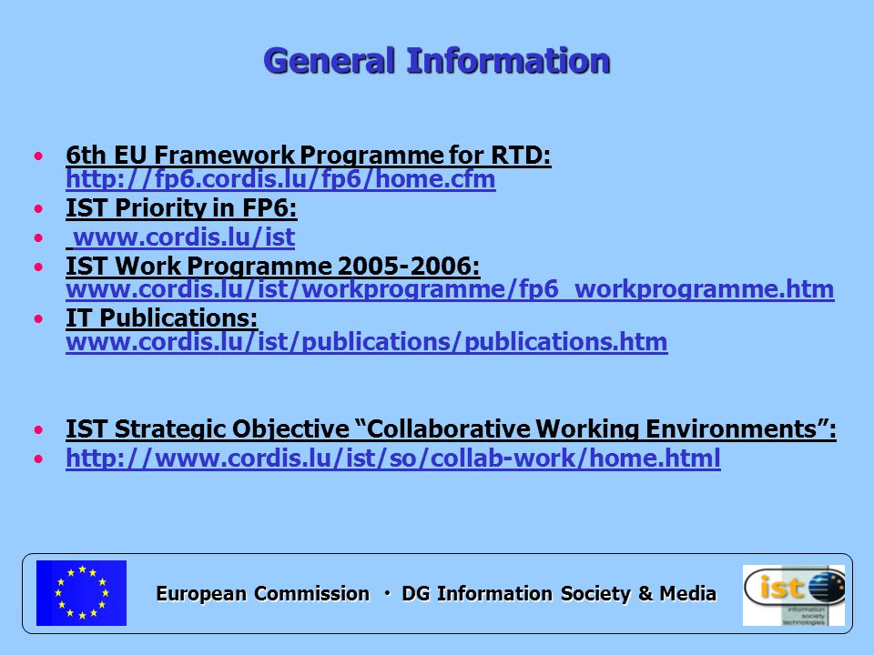 European Commission DG Information Society & Media General Information 6th EU Framework Programme for RTD: http://fp6.cordis.lu/fp6/home.cfm IST Priority in FP6: www.cordis.lu/ist IST Work Programme 2005-2006: www.cordis.lu/ist/workprogramme/fp6_workprogramme.htm IT Publications: www.cordis.lu/ist/publications/publications.htm IST Strategic Objective Collaborative Working Environments : http://www.cordis.lu/ist/so/collab-work/home.html