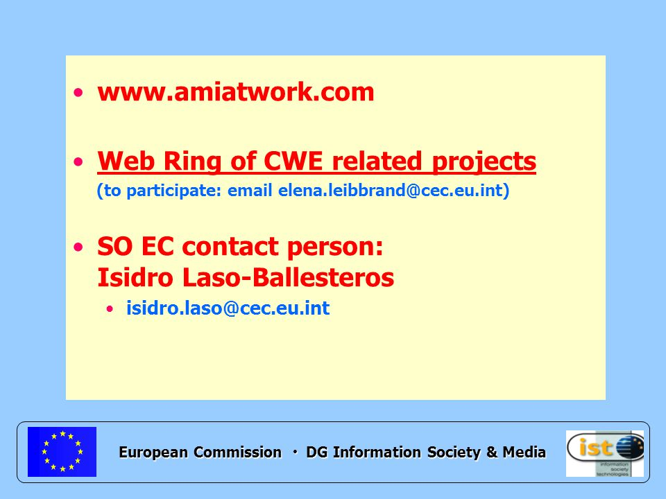 European Commission DG Information Society & Media www.amiatwork.com Web Ring of CWE related projects (to participate: email elena.leibbrand@cec.eu.int) SO EC contact person: Isidro Laso-Ballesteros isidro.laso@cec.eu.int