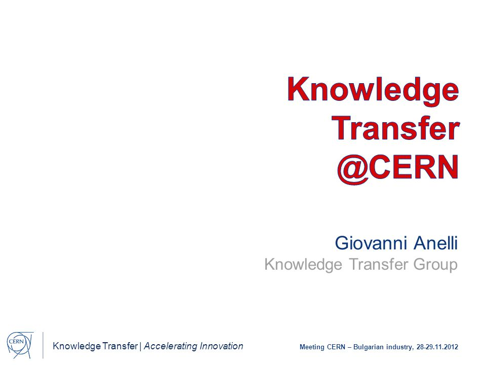 Knowledge Transfer | Accelerating Innovation Meeting CERN – Bulgarian industry, 28-29.11.2012 Giovanni Anelli Knowledge Transfer Group