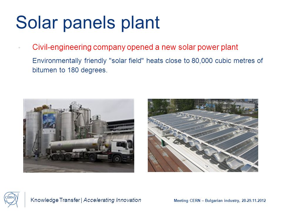 Knowledge Transfer | Accelerating Innovation Meeting CERN – Bulgarian industry, 28-29.11.2012 Civil-engineering company opened a new solar power plant Environmentally friendly solar field heats close to 80,000 cubic metres of bitumen to 180 degrees.