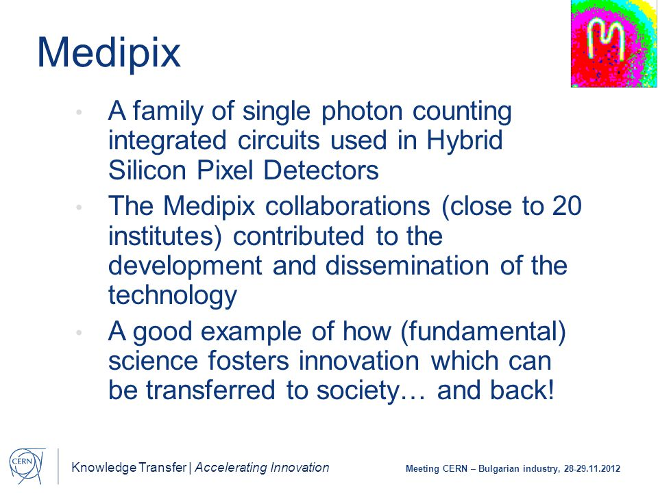 Knowledge Transfer | Accelerating Innovation Meeting CERN – Bulgarian industry, 28-29.11.2012 Medipix A family of single photon counting integrated circuits used in Hybrid Silicon Pixel Detectors The Medipix collaborations (close to 20 institutes) contributed to the development and dissemination of the technology A good example of how (fundamental) science fosters innovation which can be transferred to society… and back!
