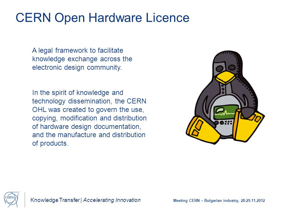 Knowledge Transfer | Accelerating Innovation Meeting CERN – Bulgarian industry, 28-29.11.2012 CERN Open Hardware Licence A legal framework to facilitate knowledge exchange across the electronic design community.