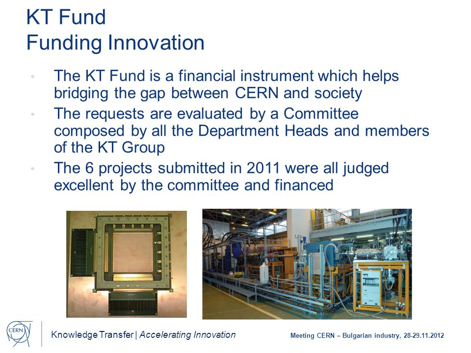 Knowledge Transfer | Accelerating Innovation Meeting CERN – Bulgarian industry, 28-29.11.2012 KT Fund Funding Innovation The KT Fund is a financial instrument which helps bridging the gap between CERN and society The requests are evaluated by a Committee composed by all the Department Heads and members of the KT Group The 6 projects submitted in 2011 were all judged excellent by the committee and financed