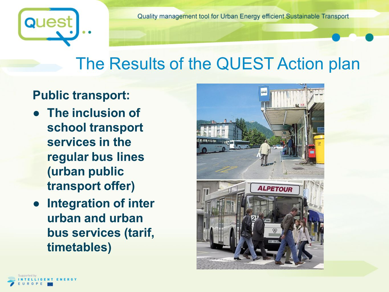The Results of the QUEST Action plan Public transport: ●The inclusion of school transport services in the regular bus lines (urban public transport offer) ●Integration of inter urban and urban bus services (tarif, timetables)