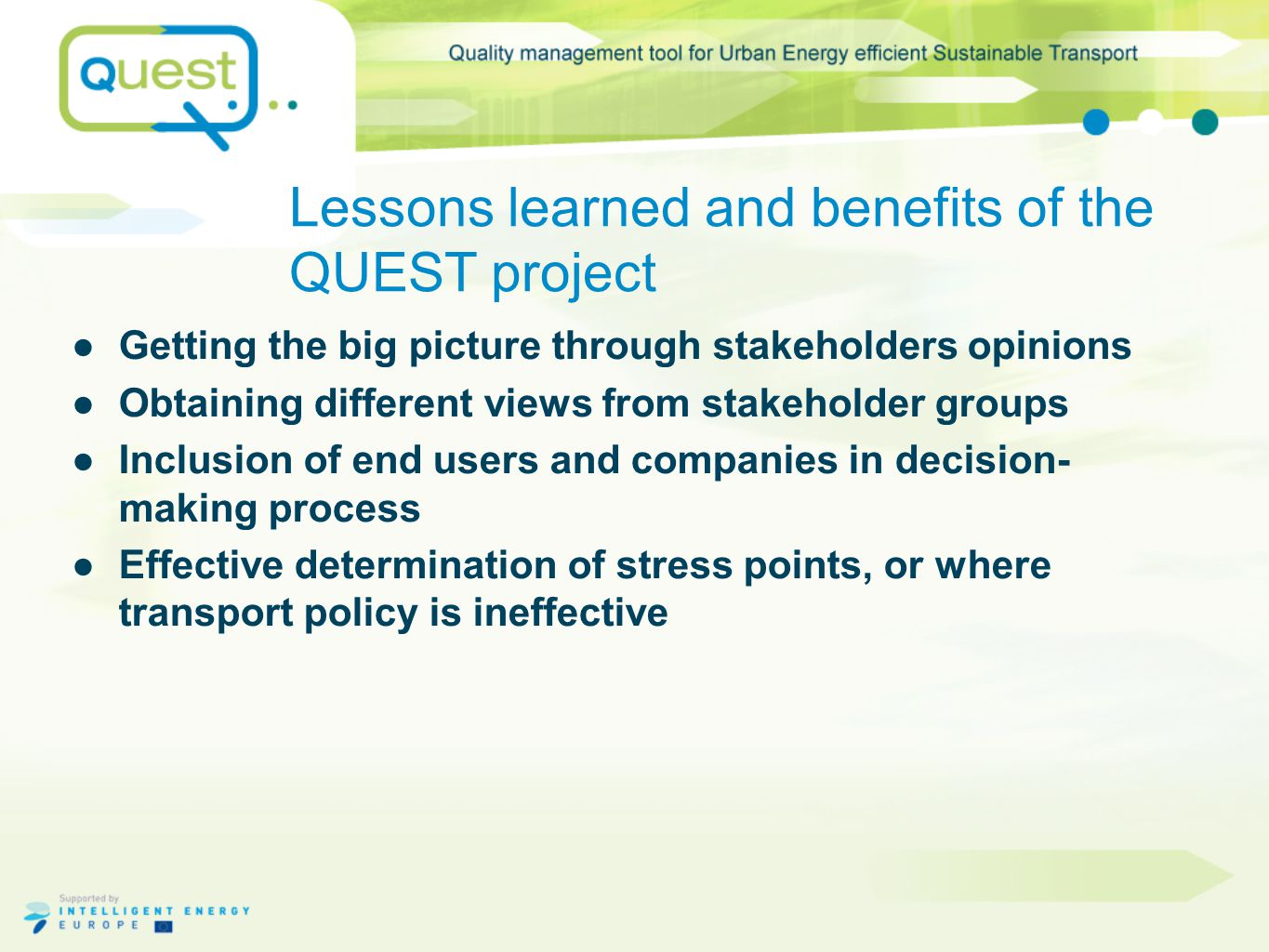 Lessons learned and benefits of the QUEST project ●Getting the big picture through stakeholders opinions ●Obtaining different views from stakeholder groups ●Inclusion of end users and companies in decision- making process ●Effective determination of stress points, or where transport policy is ineffective