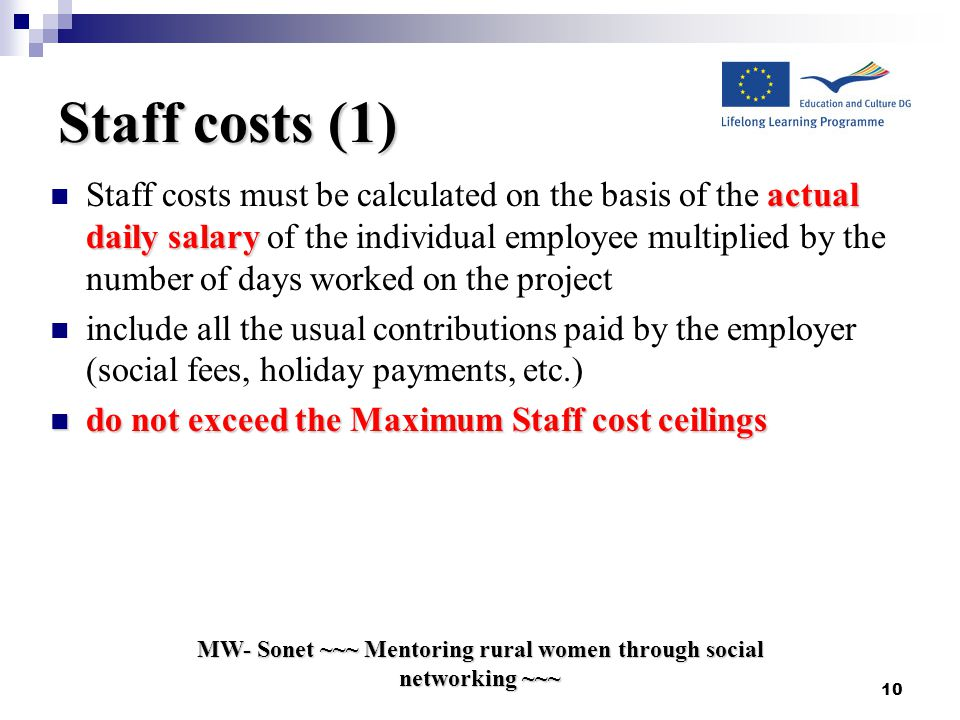 MW- Sonet ~~~ Mentoring rural women through social networking ~~~ 10 Staff costs (1) actual daily salary Staff costs must be calculated on the basis of the actual daily salary of the individual employee multiplied by the number of days worked on the project include all the usual contributions paid by the employer (social fees, holiday payments, etc.) do not exceed the Maximum Staff cost ceilings do not exceed the Maximum Staff cost ceilings