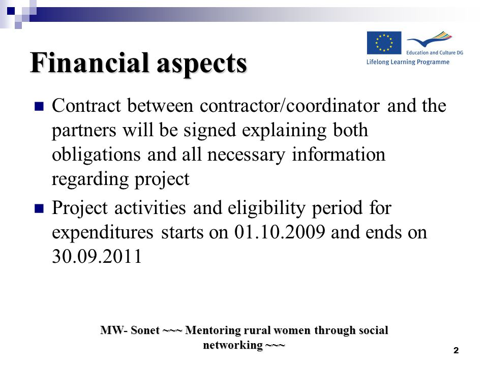 Financial aspects Contract between contractor/coordinator and the partners will be signed explaining both obligations and all necessary information regarding project Project activities and eligibility period for expenditures starts on and ends on MW- Sonet ~~~ Mentoring rural women through social networking ~~~ 2