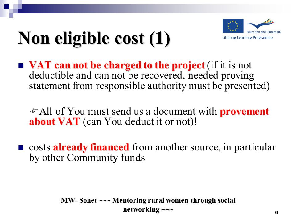 Non eligible cost (1) VAT can not be charged to the project VAT can not be charged to the project (if it is not deductible and can not be recovered, needed proving statement from responsible authority must be presented) provement about VAT  All of You must send us a document with provement about VAT (can You deduct it or not).