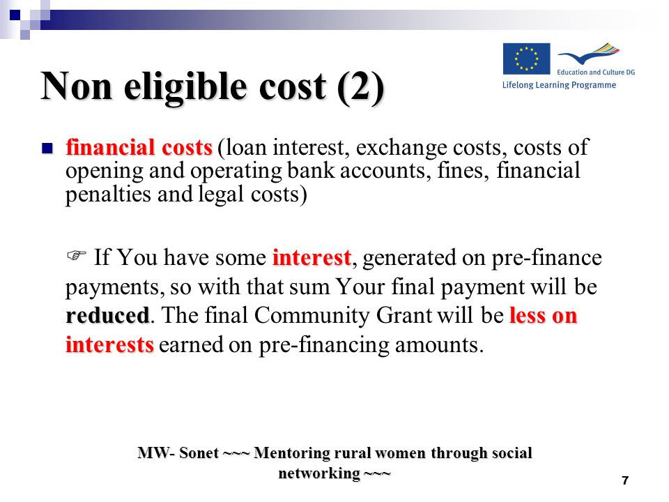 Non eligible cost (2) financial costs financial costs (loan interest, exchange costs, costs of opening and operating bank accounts, fines, financial penalties and legal costs) interest reducedlesson interests  If You have some interest, generated on pre-finance payments, so with that sum Your final payment will be reduced.