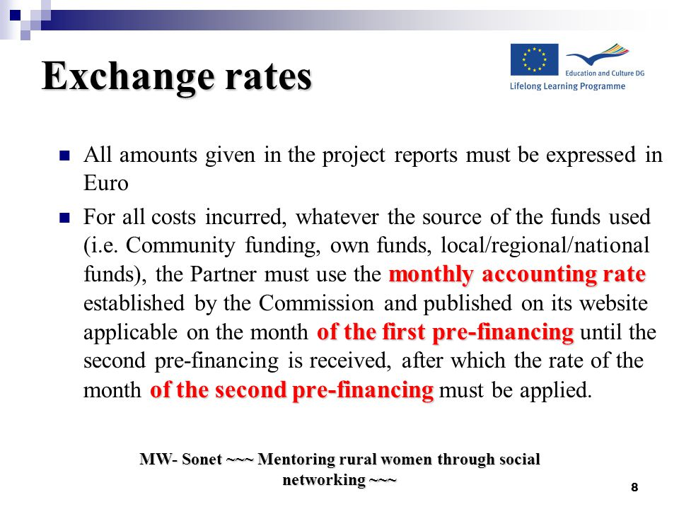 8 Exchange rates All amounts given in the project reports must be expressed in Euro monthly accounting rate of the first pre-financing of the second pre-financing For all costs incurred, whatever the source of the funds used (i.e.