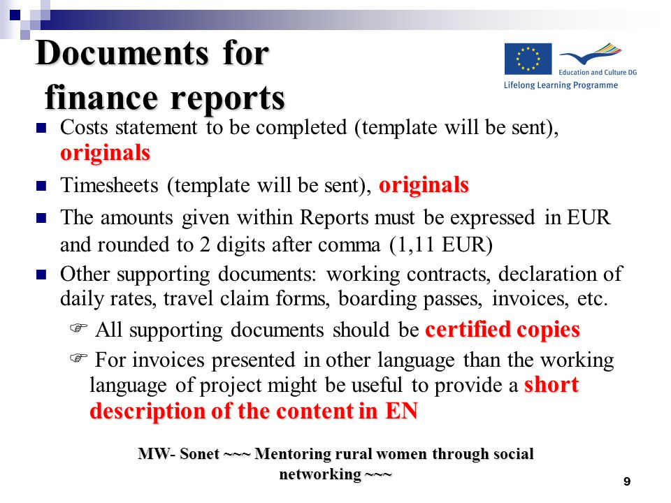 MW- Sonet ~~~ Mentoring rural women through social networking ~~~ 9 Documents for finance reports originals Costs statement to be completed (template will be sent), originals originals Timesheets (template will be sent), originals The amounts given within Reports must be expressed in EUR and rounded to 2 digits after comma (1,11 EUR) Other supporting documents: working contracts, declaration of daily rates, travel claim forms, boarding passes, invoices, etc.