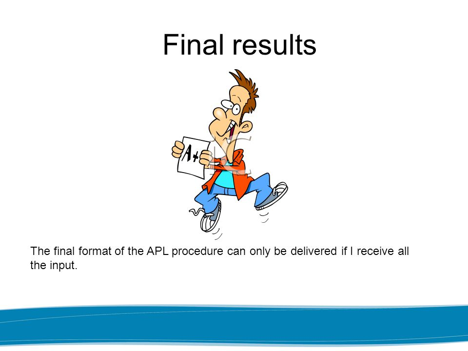 Final results The final format of the APL procedure can only be delivered if I receive all the input.