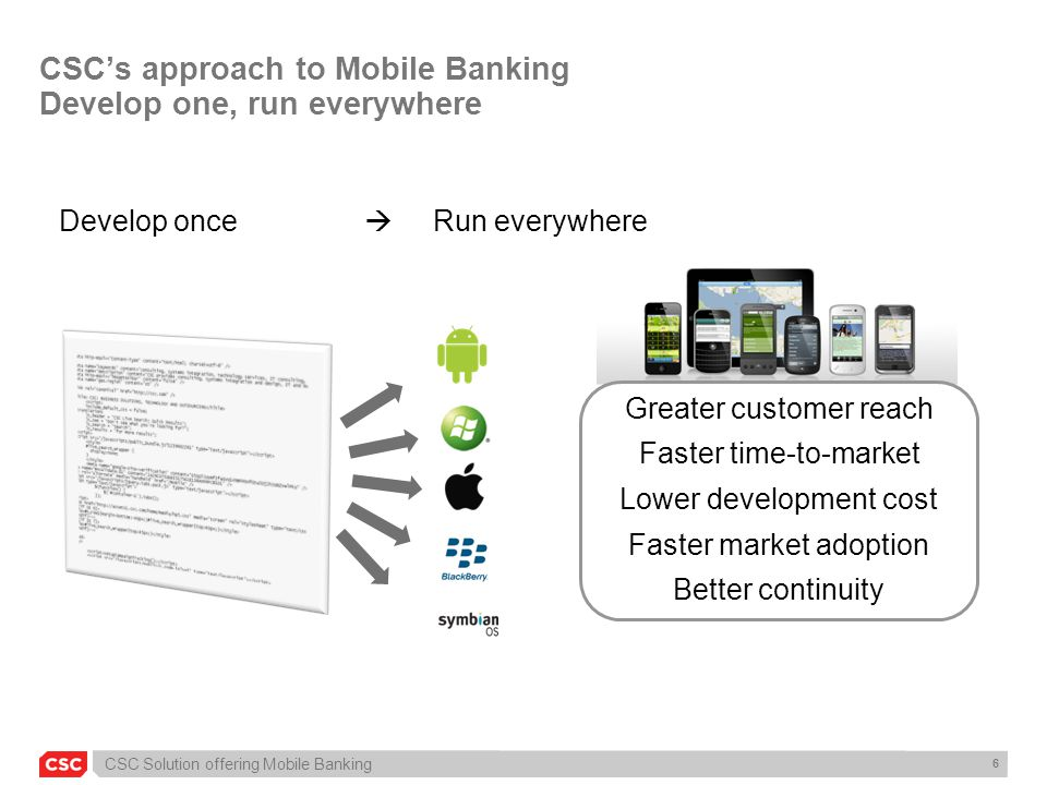 CSC Solution offering Mobile Banking 7 Benefits CSC's framework for multi-platform development Only one development/source code: full cross-device and –Apple iPhone and iPad –Android (1.5, 1.6, 2.0, 2.1, 2.2, 2.3) –Symbian –Black Berry –Windows Well known, uncostly and powerful technology –Based on well known technology HTML (5) and JavaScript –No platform native development language skills required Reduced Costs –A single source code installable on all mobile devices decreases costs of development and bug fixing continuity and maintenance Access to device native functions –Based on open-source community-driven Phonegap Technology upgraded by CSC to be full cross-version compatible –Even compatible with oldest Android version 1.5 A unique developer interface –The development framework patched by CSC will hide the cross-version complexity for the developer Possible to bypass Stores –The CSC mobile solution can be published in or out of Markets if necessary access Markets for better visibility bypass Markets for faster go2market Dynamic touch interface –Possible to apply the same customizable interface on all devices: same look and feel –Or native look&feel interface per device (iPhone look & feel, Android look & feel, Black Berry look & feel)