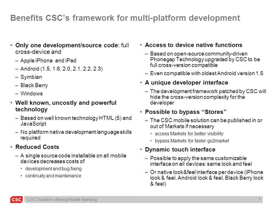 CSC Solution offering Mobile Banking 7 Benefits CSC's framework for multi-platform development Only one development/source code: full cross-device and