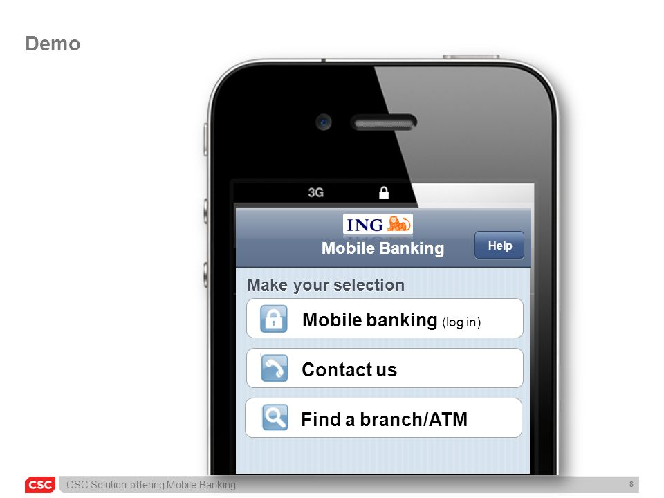 CSC Solution offering Mobile Banking 8 Demo Mobile Banking Mobile banking (log in) Contact us Find a branch/ATM Make your selection Help