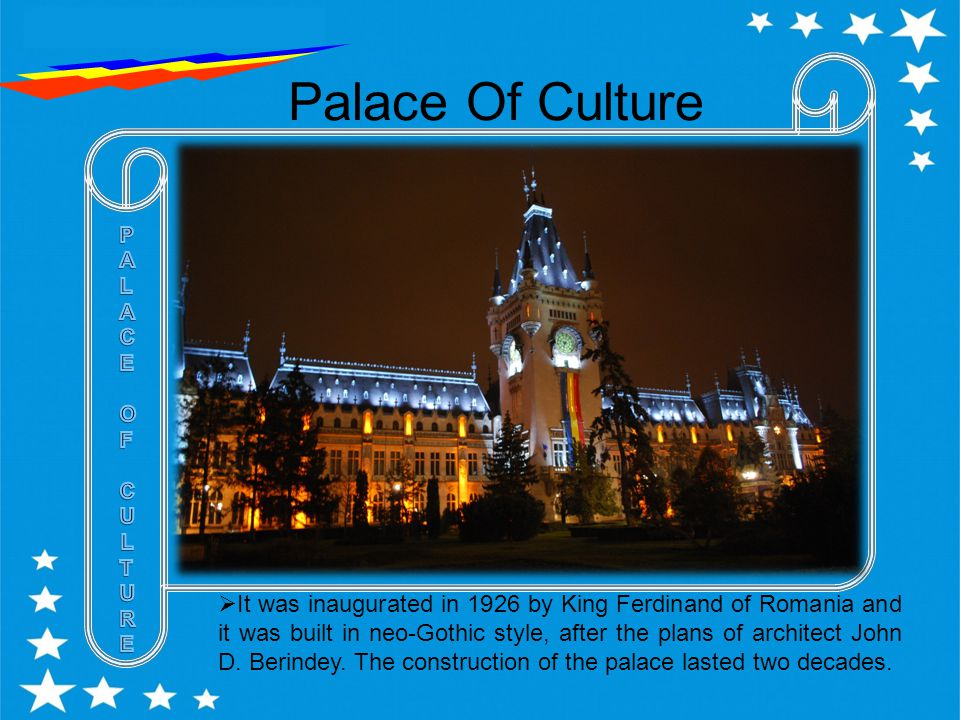 Palace Of Culture  It was inaugurated in 1926 by King Ferdinand of Romania and it was built in neo-Gothic style, after the plans of architect John D.