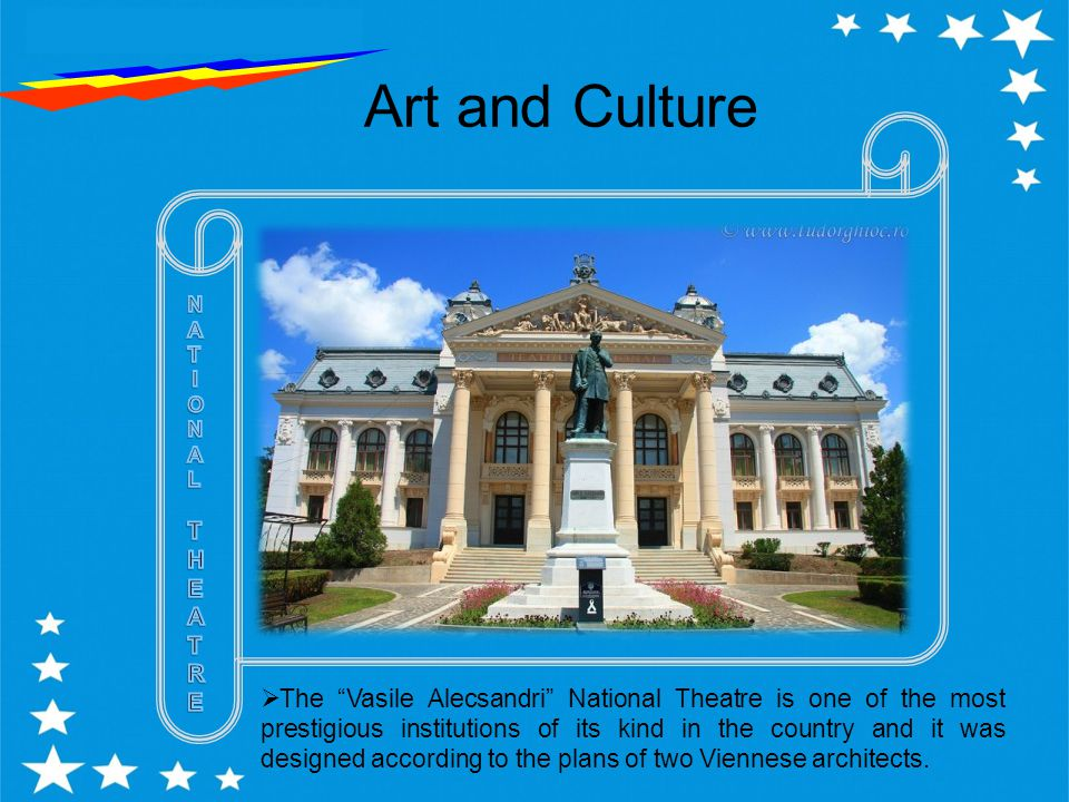 Art and Culture  The Vasile Alecsandri National Theatre is one of the most prestigious institutions of its kind in the country and it was designed according to the plans of two Viennese architects.