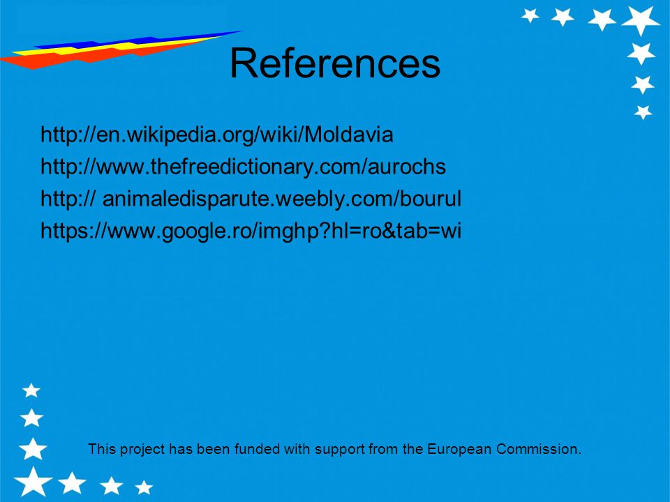 References http://en.wikipedia.org/wiki/Moldavia http://www.thefreedictionary.com/aurochs http:// animaledisparute.weebly.com/bourul https://www.google.ro/imghp hl=ro&tab=wi This project has been funded with support from the European Commission.