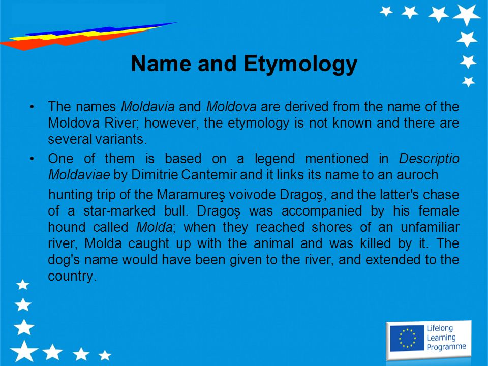 Name and Etymology The names Moldavia and Moldova are derived from the name of the Moldova River; however, the etymology is not known and there are several variants.