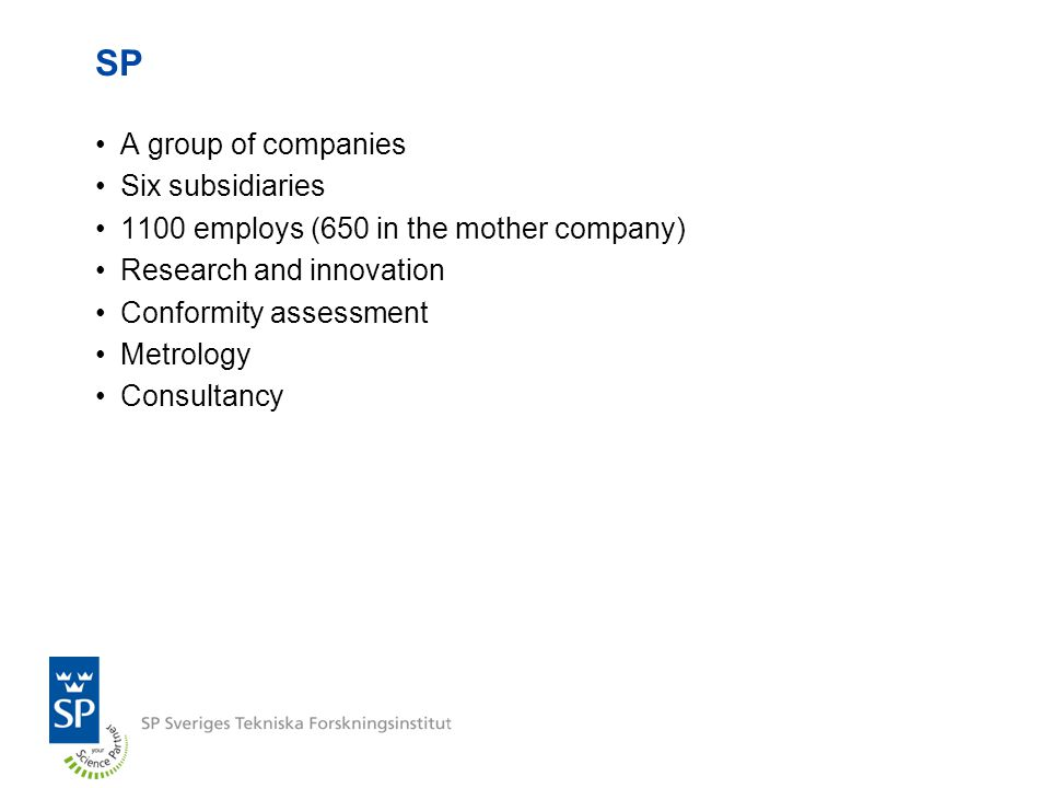 SP A group of companies Six subsidiaries 1100 employs (650 in the mother company) Research and innovation Conformity assessment Metrology Consultancy