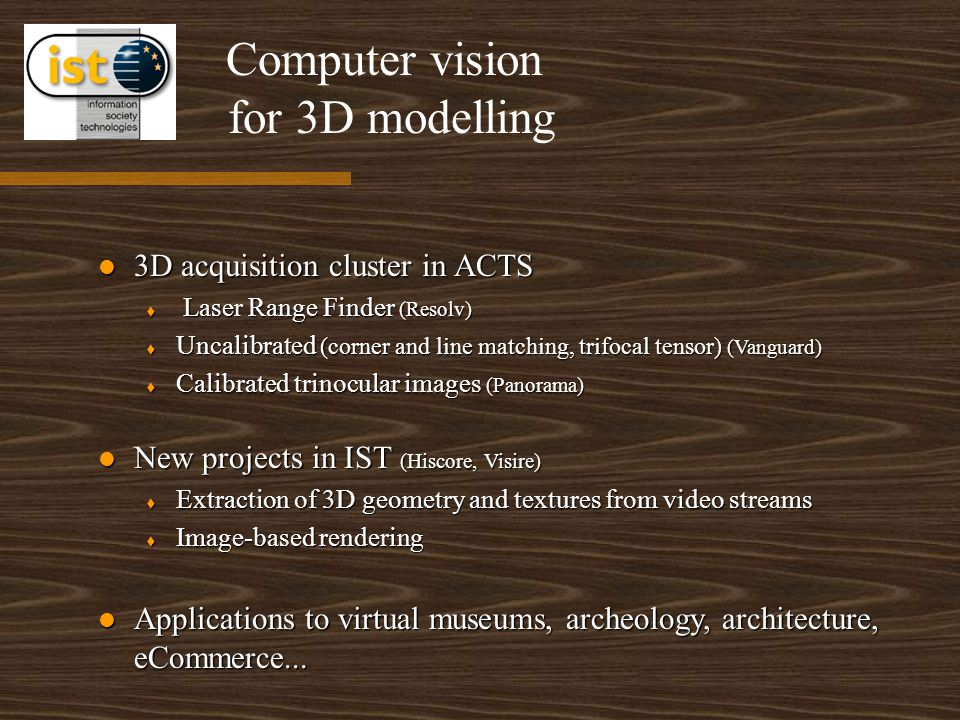 for 3D modelling 3D acquisition cluster in ACTS 3D acquisition cluster in ACTS t Laser Range Finder (Resolv) t Uncalibrated (corner and line matching, trifocal tensor) (Vanguard) t Calibrated trinocular images (Panorama) New projects in IST (Hiscore, Visire) New projects in IST (Hiscore, Visire) t Extraction of 3D geometry and textures from video streams t Image-based rendering Applications to virtual museums, archeology, architecture, eCommerce...