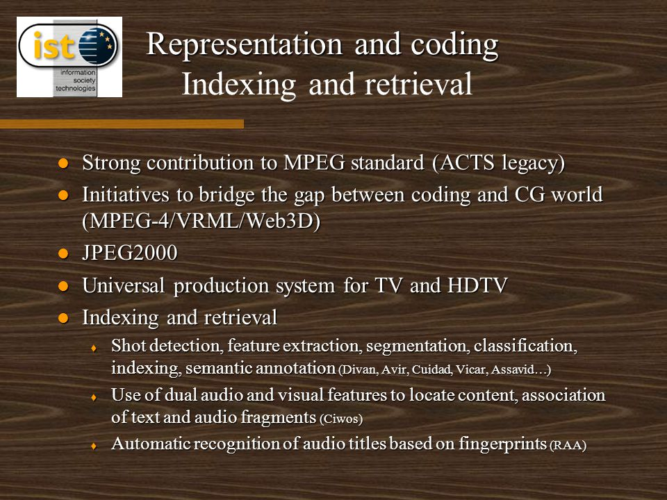 Representation and coding Representation and coding Indexing and retrieval Strong contribution to MPEG standard (ACTS legacy) Strong contribution to MPEG standard (ACTS legacy) Initiatives to bridge the gap between coding and CG world (MPEG-4/VRML/Web3D) Initiatives to bridge the gap between coding and CG world (MPEG-4/VRML/Web3D) JPEG2000 JPEG2000 Universal production system for TV and HDTV Universal production system for TV and HDTV Indexing and retrieval Indexing and retrieval t Shot detection, feature extraction, segmentation, classification, indexing, semantic annotation (Divan, Avir, Cuidad, Vicar, Assavid…) t Use of dual audio and visual features to locate content, association of text and audio fragments (Ciwos) t Automatic recognition of audio titles based on fingerprints (RAA)
