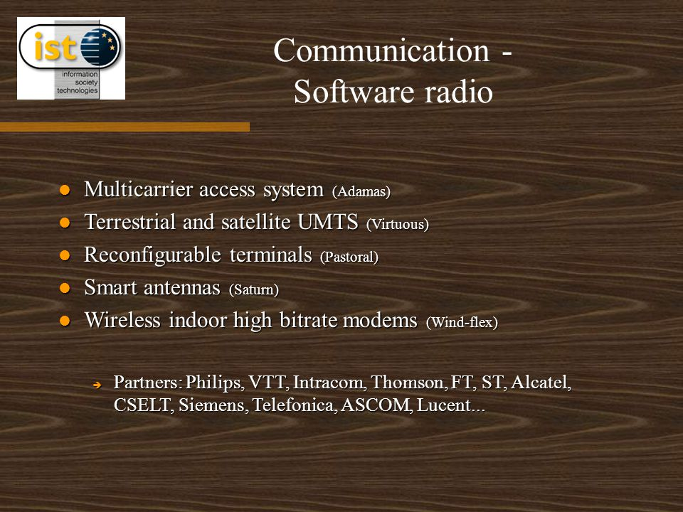 Communication - Software radio Multicarrier access system (Adamas) Multicarrier access system (Adamas) Terrestrial and satellite UMTS (Virtuous) Terrestrial and satellite UMTS (Virtuous) Reconfigurable terminals (Pastoral) Reconfigurable terminals (Pastoral) Smart antennas (Saturn) Smart antennas (Saturn) Wireless indoor high bitrate modems (Wind-flex) Wireless indoor high bitrate modems (Wind-flex)  Partners: Philips, VTT, Intracom, Thomson, FT, ST, Alcatel, CSELT, Siemens, Telefonica, ASCOM, Lucent...