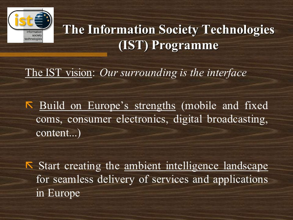 The Information Society Technologies (IST) Programme The IST vision: Our surrounding is the interface  Build on Europe's strengths (mobile and fixed