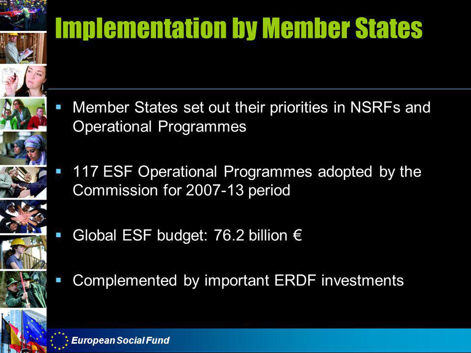 European Social Fund Implementation by Member States  Member States set out their priorities in NSRFs and Operational Programmes  117 ESF Operational Programmes adopted by the Commission for 2007-13 period  Global ESF budget: 76.2 billion €  Complemented by important ERDF investments