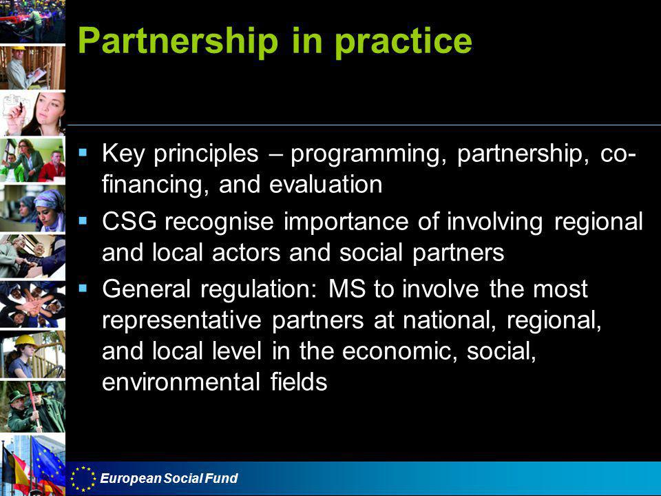 European Social Fund Partnership in practice  Key principles – programming, partnership, co- financing, and evaluation  CSG recognise importance of involving regional and local actors and social partners  General regulation: MS to involve the most representative partners at national, regional, and local level in the economic, social, environmental fields