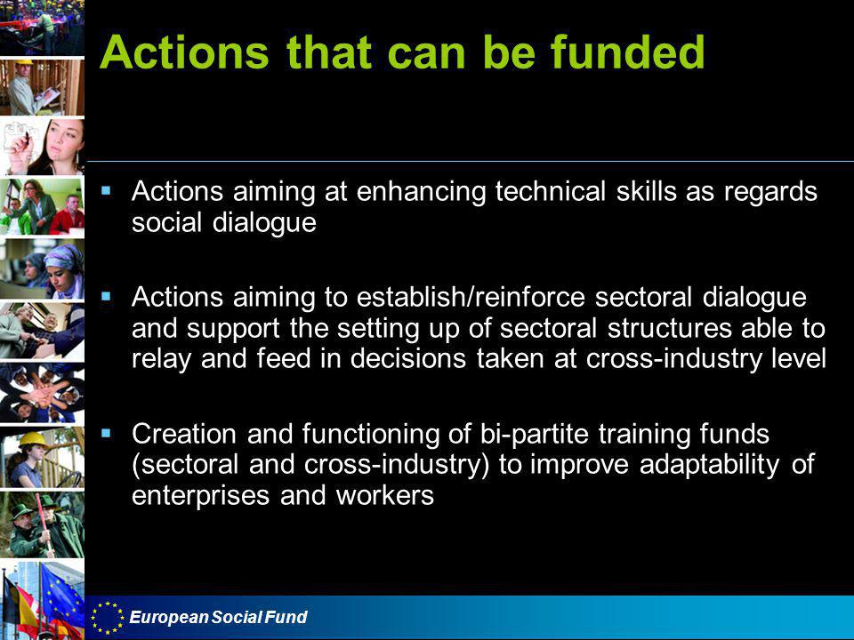 European Social Fund Actions that can be funded  Actions aiming at enhancing technical skills as regards social dialogue  Actions aiming to establish/reinforce sectoral dialogue and support the setting up of sectoral structures able to relay and feed in decisions taken at cross-industry level  Creation and functioning of bi-partite training funds (sectoral and cross-industry) to improve adaptability of enterprises and workers