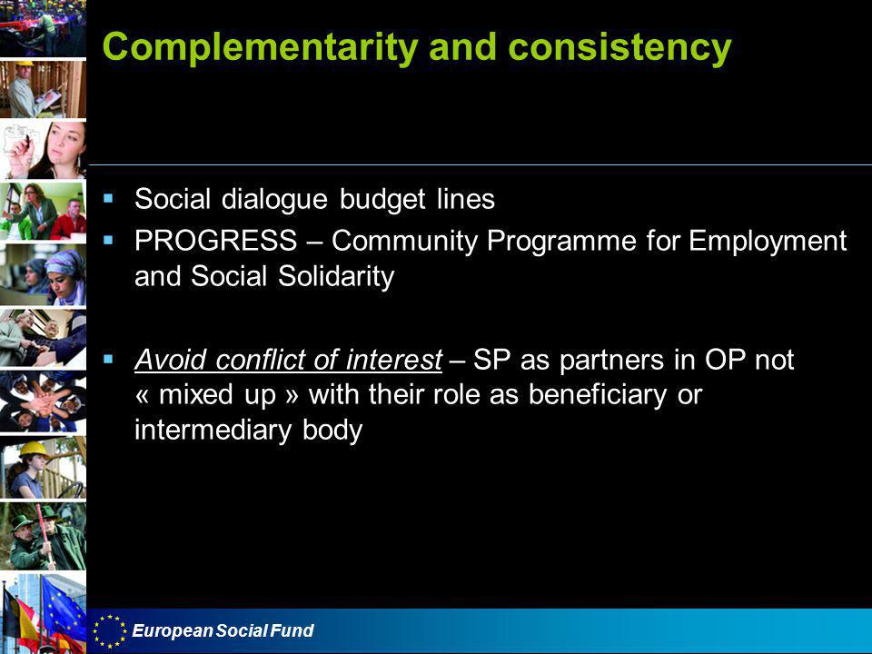 European Social Fund Complementarity and consistency  Social dialogue budget lines  PROGRESS – Community Programme for Employment and Social Solidarity  Avoid conflict of interest – SP as partners in OP not « mixed up » with their role as beneficiary or intermediary body