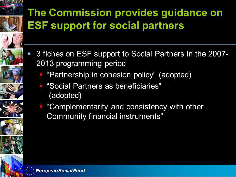 European Social Fund The Commission provides guidance on ESF support for social partners  3 fiches on ESF support to Social Partners in the 2007- 2013 programming period  Partnership in cohesion policy (adopted)  Social Partners as beneficiaries (adopted)  Complementarity and consistency with other Community financial instruments