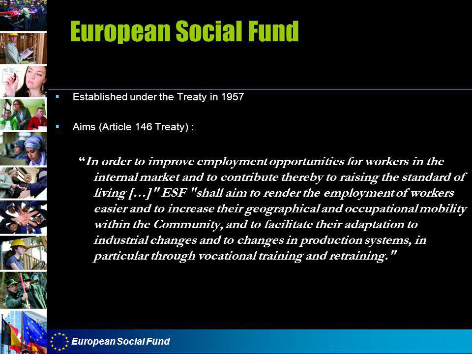 European Social Fund  Established under the Treaty in 1957  Aims (Article 146 Treaty) : In order to improve employment opportunities for workers in the internal market and to contribute thereby to raising the standard of living […] ESF shall aim to render the employment of workers easier and to increase their geographical and occupational mobility within the Community, and to facilitate their adaptation to industrial changes and to changes in production systems, in particular through vocational training and retraining.