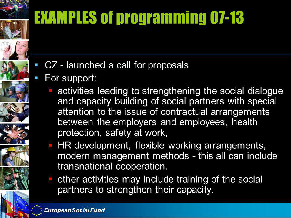 European Social Fund EXAMPLES of programming 07-13  CZ - launched a call for proposals  For support:  activities leading to strengthening the social dialogue and capacity building of social partners with special attention to the issue of contractual arrangements between the employers and employees, health protection, safety at work,  HR development, flexible working arrangements, modern management methods - this all can include transnational cooperation.