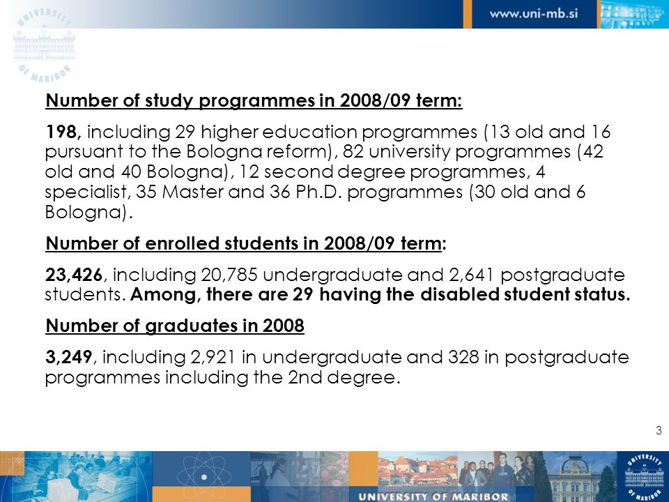 3 Number of study programmes in 2008/09 term: 198, including 29 higher education programmes (13 old and 16 pursuant to the Bologna reform), 82 university programmes (42 old and 40 Bologna), 12 second degree programmes, 4 specialist, 35 Master and 36 Ph.D.