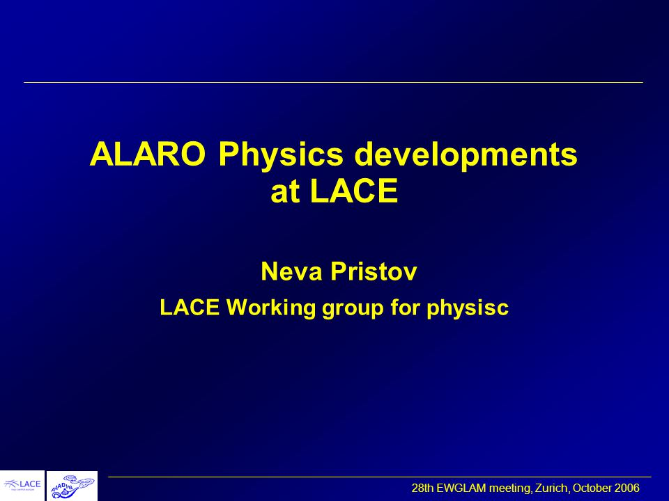 28th EWGLAM meeting, Zurich, October 2006 ALARO physics package - introduction continous transition from ARPEGE/ALADIN to AROME (continuity + improvements) to treat 'grey-zone' 3-7 km mesh size economical computation, numerical efficiency algorithmic flexibility  good basis for further developments