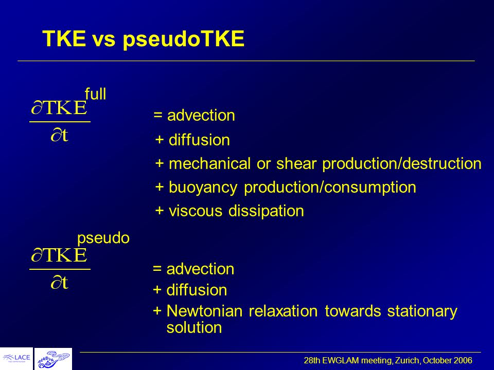 28th EWGLAM meeting, Zurich, October 2006 TKE vs pseudoTKE = advection + diffusion + mechanical or shear production/destruction + buoyancy production/consumption + viscous dissipation full = advection + diffusion + Newtonian relaxation towards stationary solution pseudo