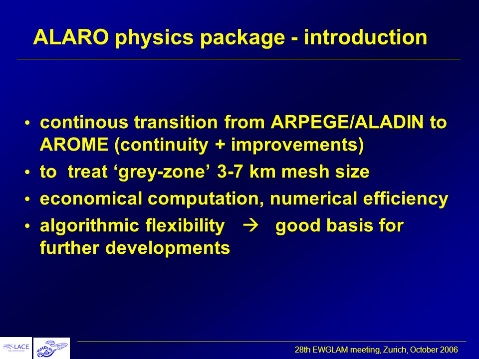 28th EWGLAM meeting, Zurich, October 2006 ALARO physics package - introduction continous transition from ARPEGE/ALADIN to AROME (continuity + improvements) to treat 'grey-zone' 3-7 km mesh size economical computation, numerical efficiency algorithmic flexibility  good basis for further developments