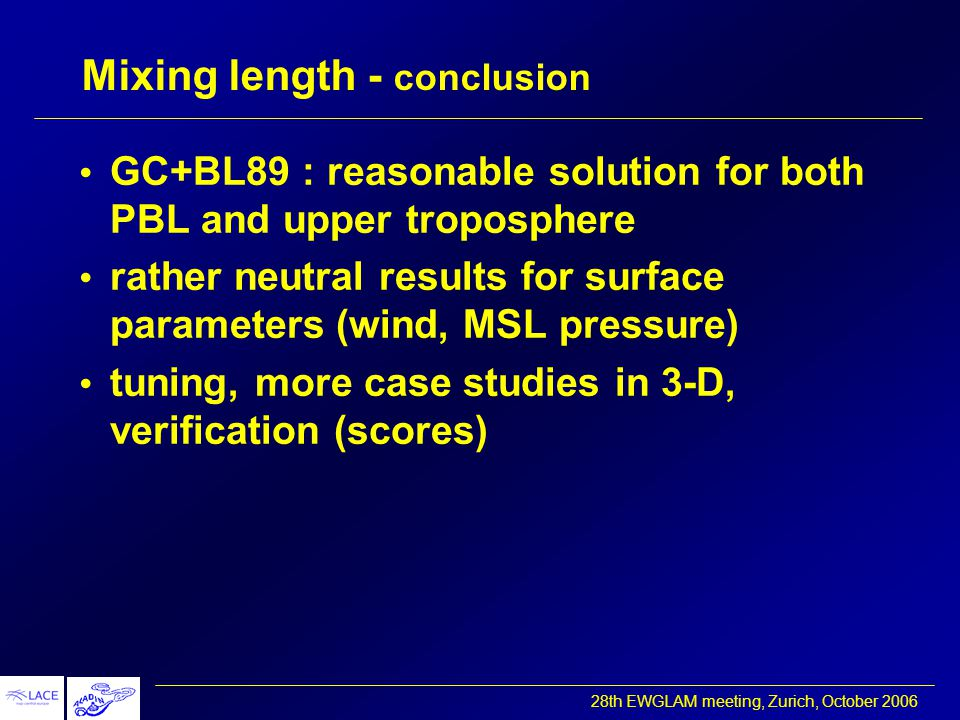 28th EWGLAM meeting, Zurich, October 2006 Mixing length - conclusion GC+BL89 : reasonable solution for both PBL and upper troposphere rather neutral results for surface parameters (wind, MSL pressure) tuning, more case studies in 3-D, verification (scores)