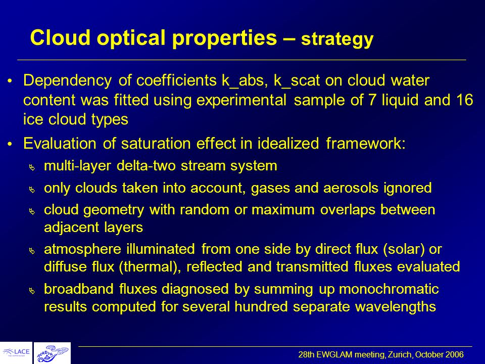 28th EWGLAM meeting, Zurich, October 2006 Cloud optical properties – strategy Dependency of coefficients k_abs, k_scat on cloud water content was fitted using experimental sample of 7 liquid and 16 ice cloud types Evaluation of saturation effect in idealized framework:  multi-layer delta-two stream system  only clouds taken into account, gases and aerosols ignored  cloud geometry with random or maximum overlaps between adjacent layers  atmosphere illuminated from one side by direct flux (solar) or diffuse flux (thermal), reflected and transmitted fluxes evaluated  broadband fluxes diagnosed by summing up monochromatic results computed for several hundred separate wavelengths
