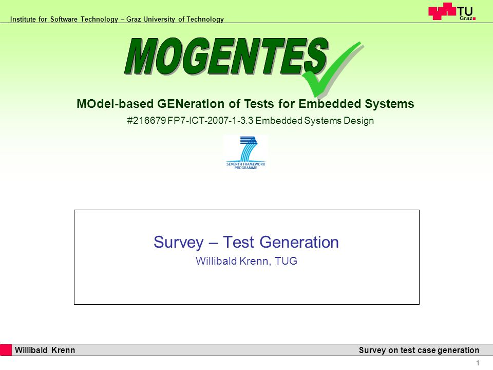 MOdel-based GENeration of Tests for Embedded Systems #216679 FP7-ICT-2007-1-3.3 Embedded Systems Design Institute for Software Technology – Graz University of Technology 1 Willibald Krenn Survey on test case generation Survey – Test Generation Willibald Krenn, TUG