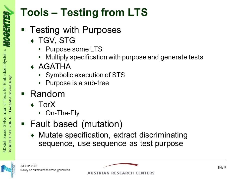 MOdel-based GENeration of Tests for Embedded Systems #216679 FP7-ICT-2007-1-3.3 Embedded Systems Design Slide 5 3rd June 2008 Survey on automated testcase generation Tools – Testing from LTS  Testing with Purposes  TGV, STG Purpose some LTS Multiply specification with purpose and generate tests  AGATHA Symbolic execution of STS Purpose is a sub-tree  Random  TorX On-The-Fly  Fault based (mutation)  Mutate specification, extract discriminating sequence, use sequence as test purpose