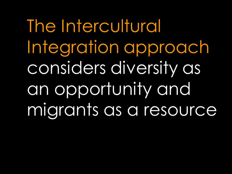 The Intercultural Integration approach considers diversity as an opportunity and migrants as a resource