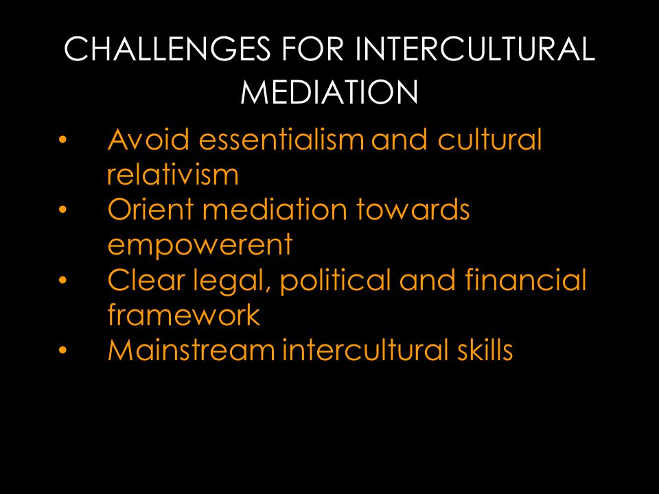 CHALLENGES FOR INTERCULTURAL MEDIATION Avoid essentialism and cultural relativism Orient mediation towards empowerent Clear legal, political and financial framework Mainstream intercultural skills