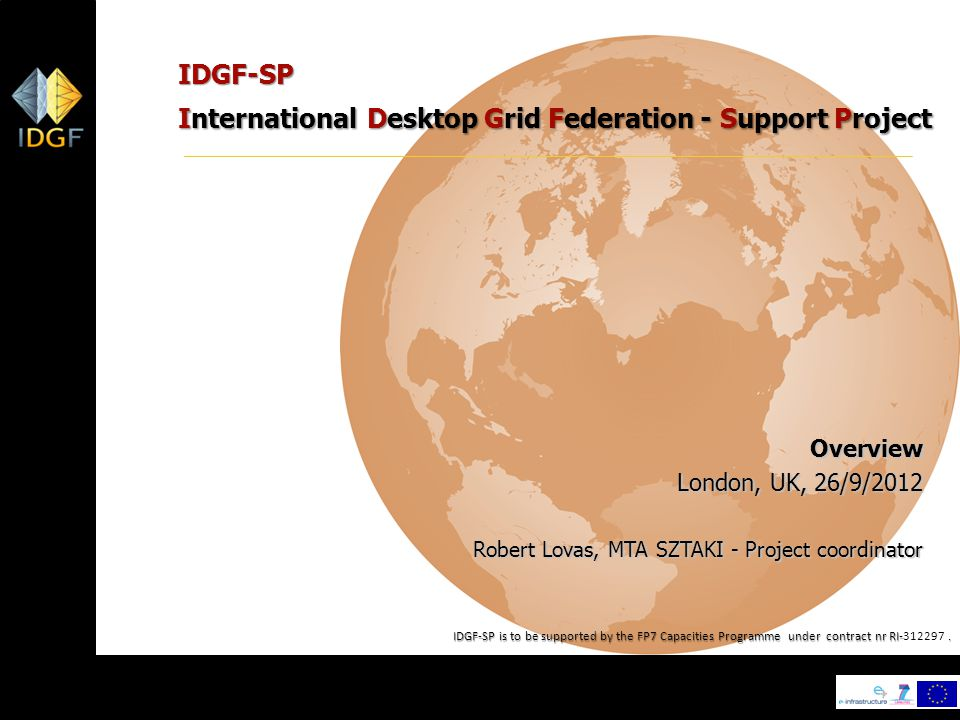 1 IDGF-SP International Desktop Grid Federation - Support Project Overview London, UK, 26/9/2012 Robert Lovas, MTA SZTAKI - Project coordinator IDGF-SP is to be supported by the FP7 Capacities Programme under contract nr RI-.